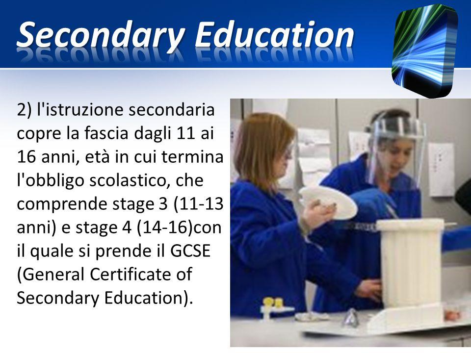 2) l'istruzione secondaria copre la fascia dagli 11 ai 16 anni, età in cui termina l'obbligo scolastico, che comprende stage 3 (11-13 anni) e stage 4