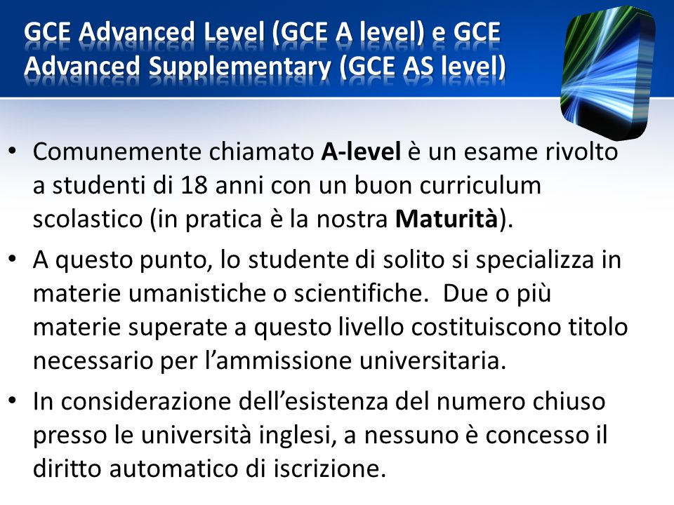 Comunemente chiamato A-level è un esame rivolto a studenti di 18 anni con un buon curriculum scolastico (in pratica è la nostra Maturità). A questo pu