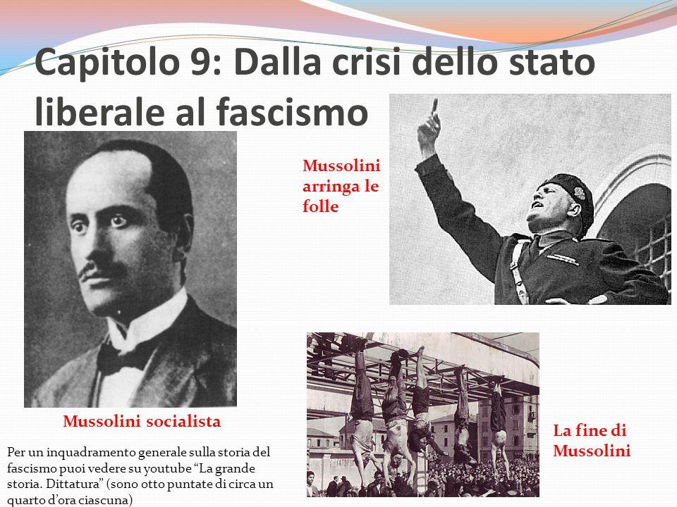 Capitolo 9: Dalla crisi dello stato liberale al fascismo Mussolini socialista Mussolini arringa le folle La fine di Mussolini Per un inquadramento generale sulla storia del fascismo puoi vedere su youtube La grande storia.
