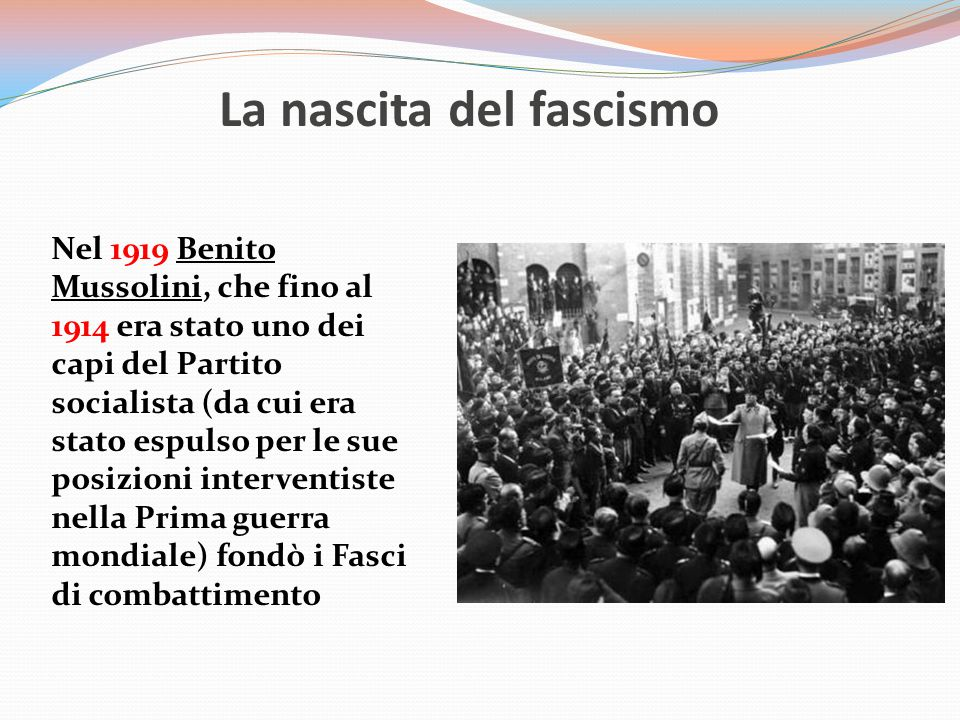 La nascita del fascismo Nel 1919 Benito Mussolini, che fino al 1914 era stato uno dei capi del Partito socialista (da cui era stato espulso per le sue posizioni interventiste nella Prima guerra mondiale) fondò i Fasci di combattimento