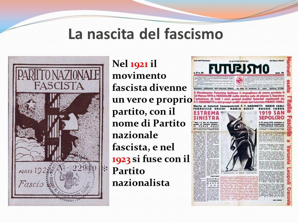 La nascita del fascismo Nel 1921 il movimento fascista divenne un vero e proprio partito, con il nome di Partito nazionale fascista, e nel 1923 si fuse con il Partito nazionalista