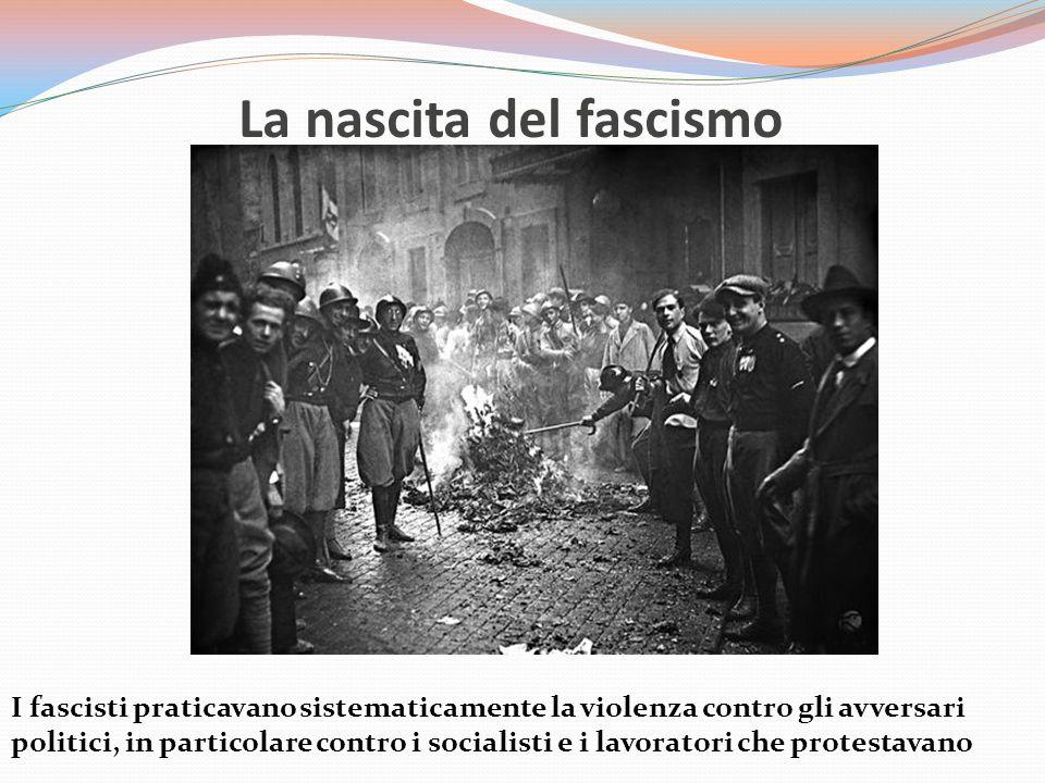 La nascita del fascismo I fascisti praticavano sistematicamente la violenza contro gli avversari politici, in particolare contro i socialisti e i lavoratori che protestavano