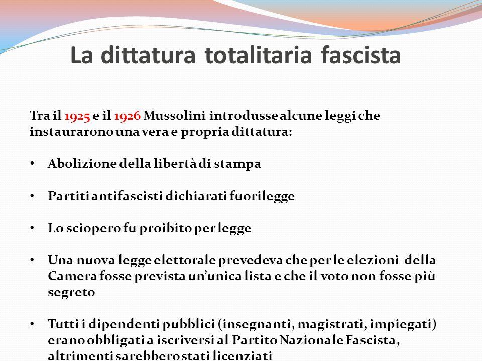 La dittatura totalitaria fascista Tra il 1925 e il 1926 Mussolini introdusse alcune leggi che instaurarono una vera e propria dittatura: Abolizione della libertà di stampa Partiti antifascisti dichiarati fuorilegge Lo sciopero fu proibito per legge Una nuova legge elettorale prevedeva che per le elezioni della Camera fosse prevista un'unica lista e che il voto non fosse più segreto Tutti i dipendenti pubblici (insegnanti, magistrati, impiegati) erano obbligati a iscriversi al Partito Nazionale Fascista, altrimenti sarebbero stati licenziati