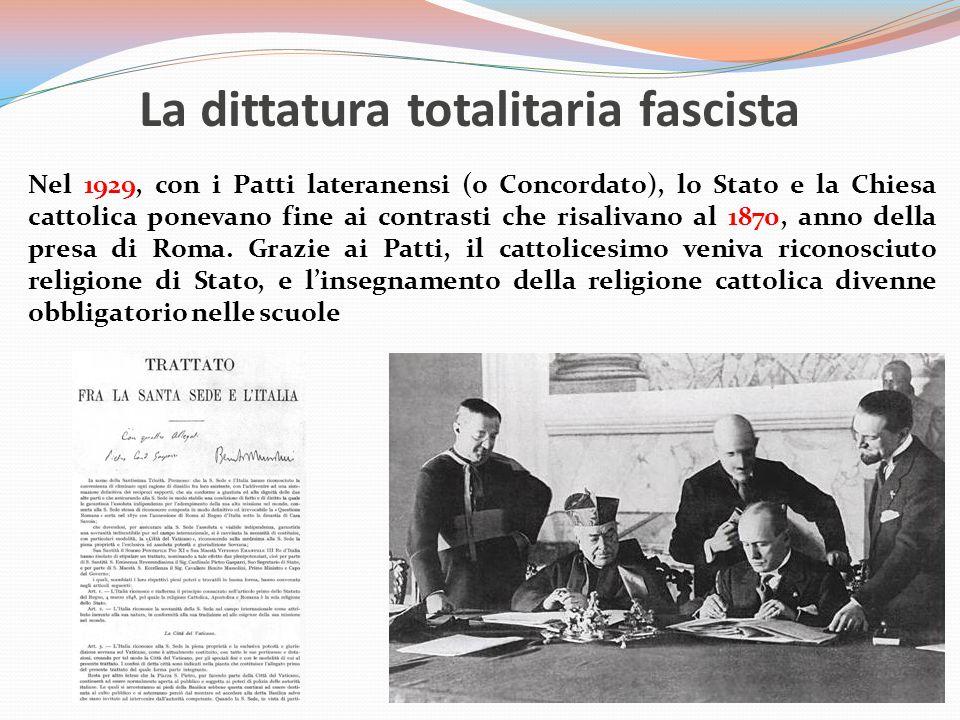 La dittatura totalitaria fascista Nel 1929, con i Patti lateranensi (o Concordato), lo Stato e la Chiesa cattolica ponevano fine ai contrasti che risalivano al 1870, anno della presa di Roma.