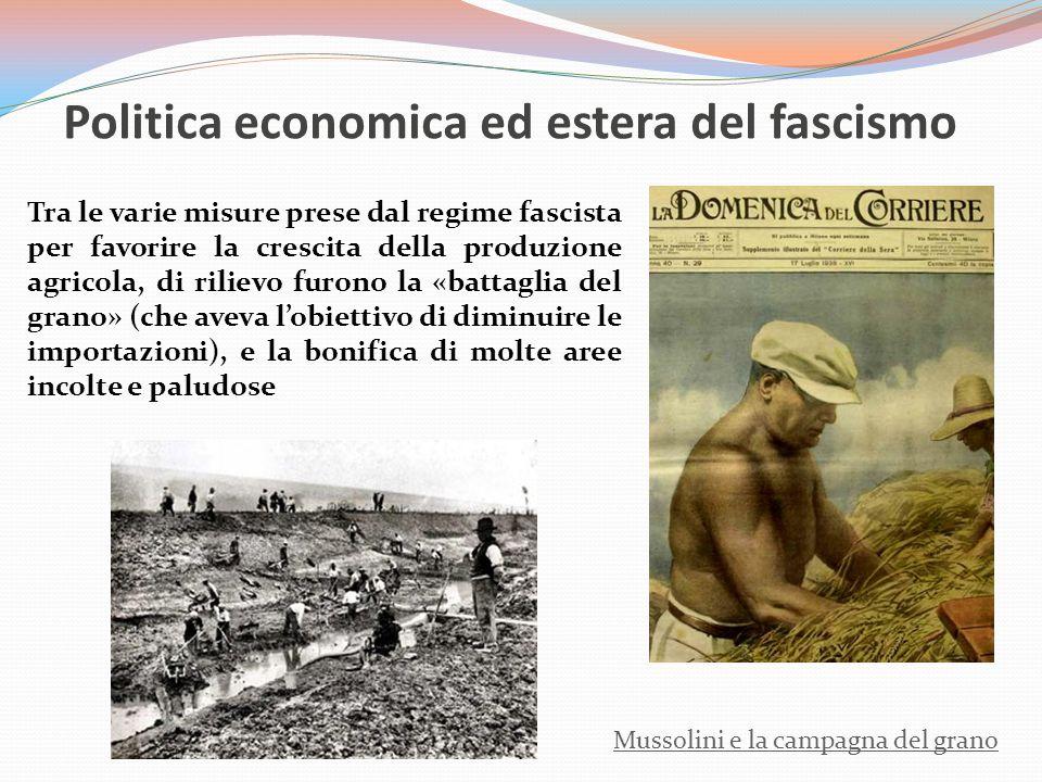 Politica economica ed estera del fascismo Mussolini e la campagna del grano Tra le varie misure prese dal regime fascista per favorire la crescita della produzione agricola, di rilievo furono la «battaglia del grano» (che aveva l'obiettivo di diminuire le importazioni), e la bonifica di molte aree incolte e paludose