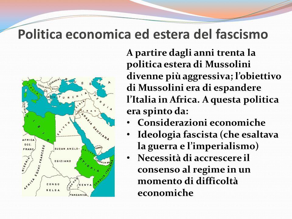 Politica economica ed estera del fascismo A partire dagli anni trenta la politica estera di Mussolini divenne più aggressiva; l'obiettivo di Mussolini era di espandere l'Italia in Africa.