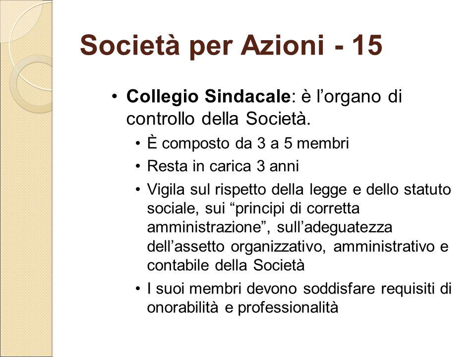 Società per Azioni - 15 Collegio Sindacale: è l'organo di controllo della Società. È composto da 3 a 5 membri Resta in carica 3 anni Vigila sul rispet