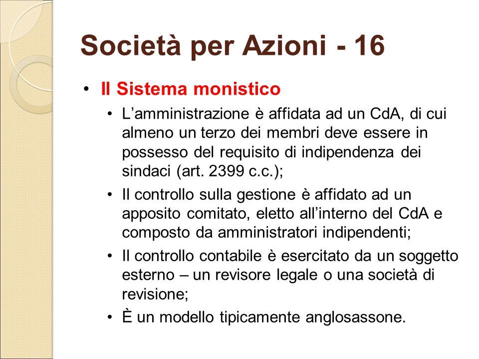 Società per Azioni - 16 Il Sistema monistico L'amministrazione è affidata ad un CdA, di cui almeno un terzo dei membri deve essere in possesso del req