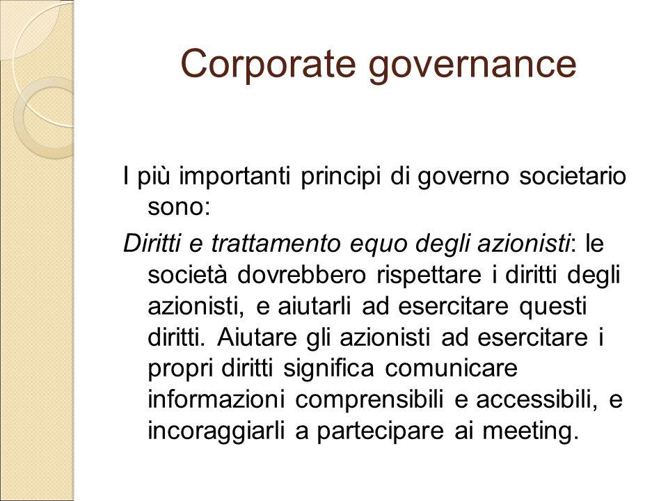 Corporate governance I più importanti principi di governo societario sono: Diritti e trattamento equo degli azionisti: le società dovrebbero rispettar