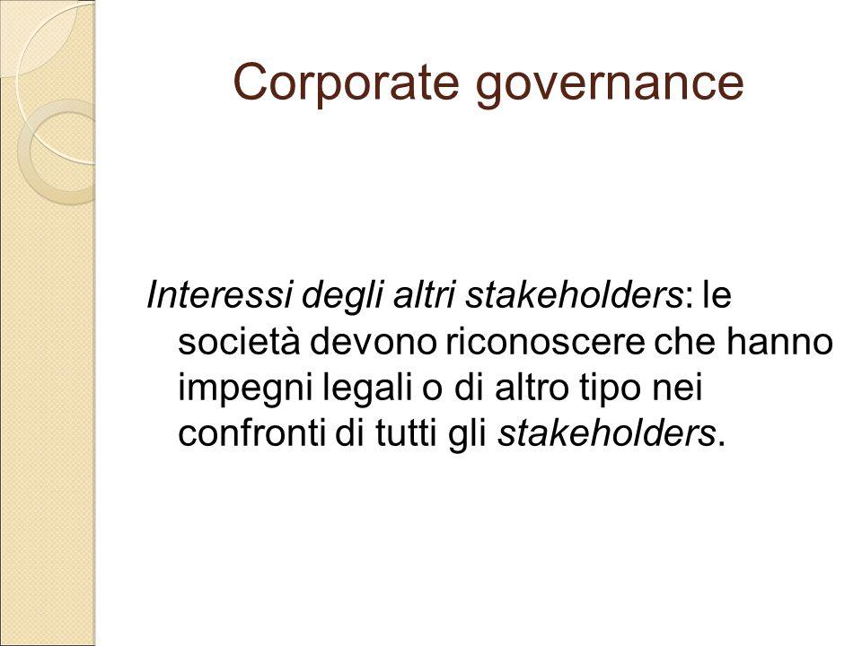 Corporate governance Interessi degli altri stakeholders: le società devono riconoscere che hanno impegni legali o di altro tipo nei confronti di tutti