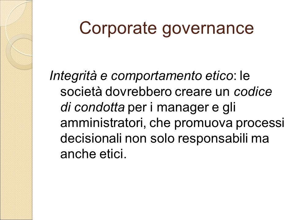 Corporate governance Integrità e comportamento etico: le società dovrebbero creare un codice di condotta per i manager e gli amministratori, che promu