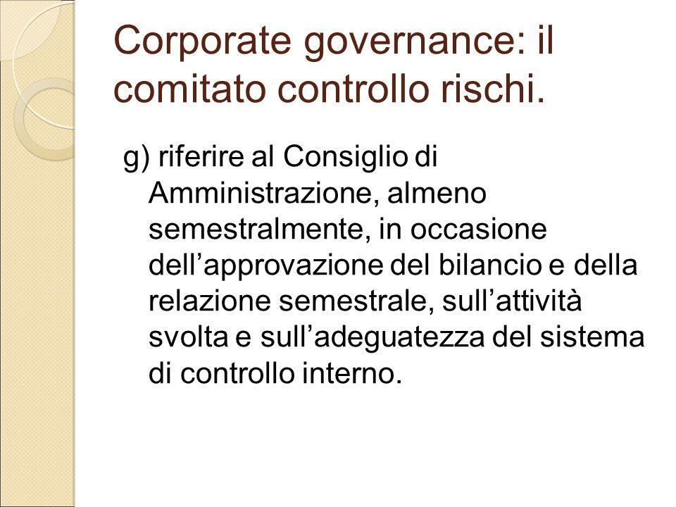 Corporate governance: il comitato controllo rischi. g) riferire al Consiglio di Amministrazione, almeno semestralmente, in occasione dell'approvazione