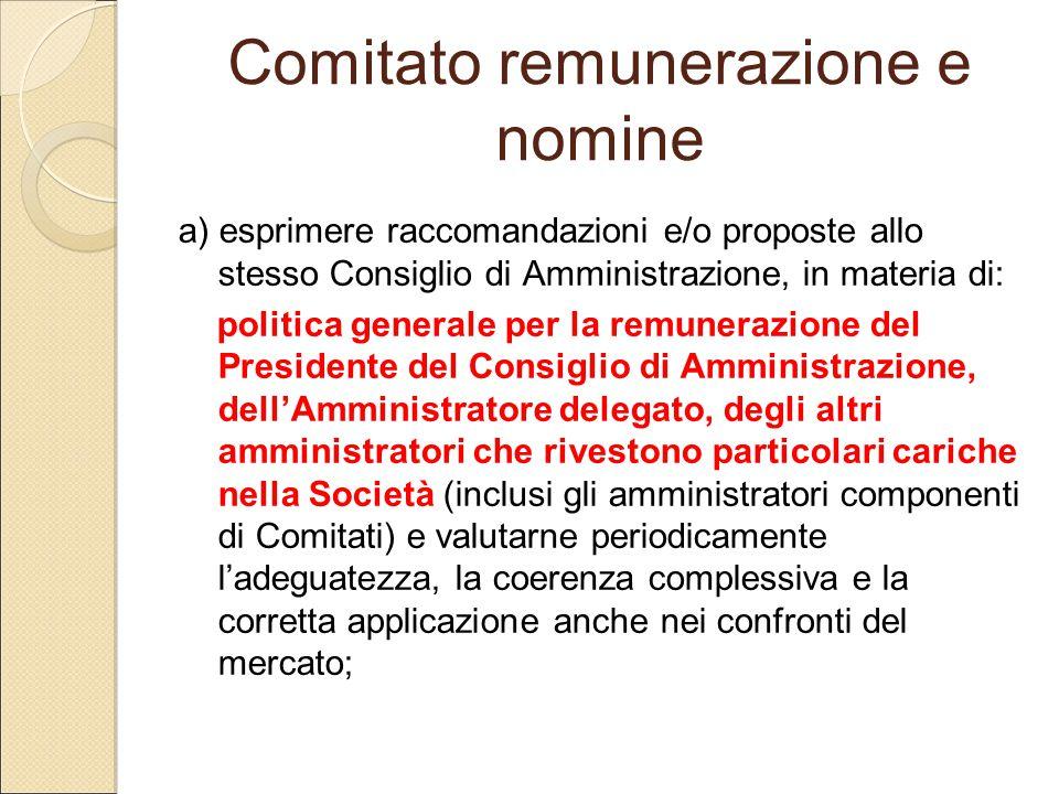 Comitato remunerazione e nomine a) esprimere raccomandazioni e/o proposte allo stesso Consiglio di Amministrazione, in materia di: politica generale p