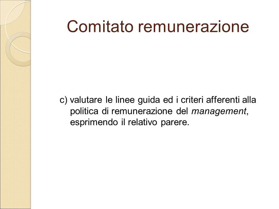 Comitato remunerazione c) valutare le linee guida ed i criteri afferenti alla politica di remunerazione del management, esprimendo il relativo parere.