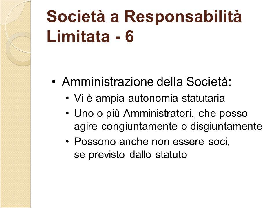 Società a Responsabilità Limitata - 6 Amministrazione della Società: Vi è ampia autonomia statutaria Uno o più Amministratori, che posso agire congiun