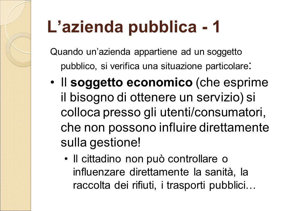 L'azienda pubblica - 1 Quando un'azienda appartiene ad un soggetto pubblico, si verifica una situazione particolare : Il soggetto economico (che espri