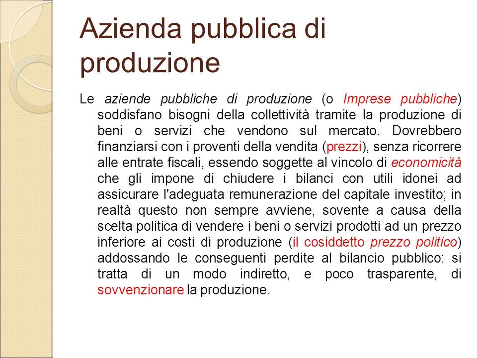 Azienda pubblica di produzione Le aziende pubbliche di produzione (o Imprese pubbliche) soddisfano bisogni della collettività tramite la produzione di