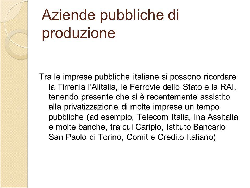 Aziende pubbliche di produzione Tra le imprese pubbliche italiane si possono ricordare la Tirrenia l'Alitalia, le Ferrovie dello Stato e la RAI, tenen