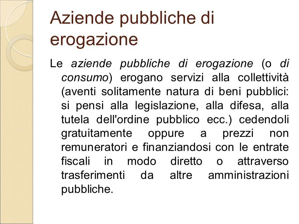 Aziende pubbliche di erogazione Le aziende pubbliche di erogazione (o di consumo) erogano servizi alla collettività (aventi solitamente natura di beni