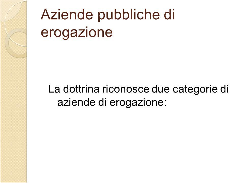 Aziende pubbliche di erogazione La dottrina riconosce due categorie di aziende di erogazione: