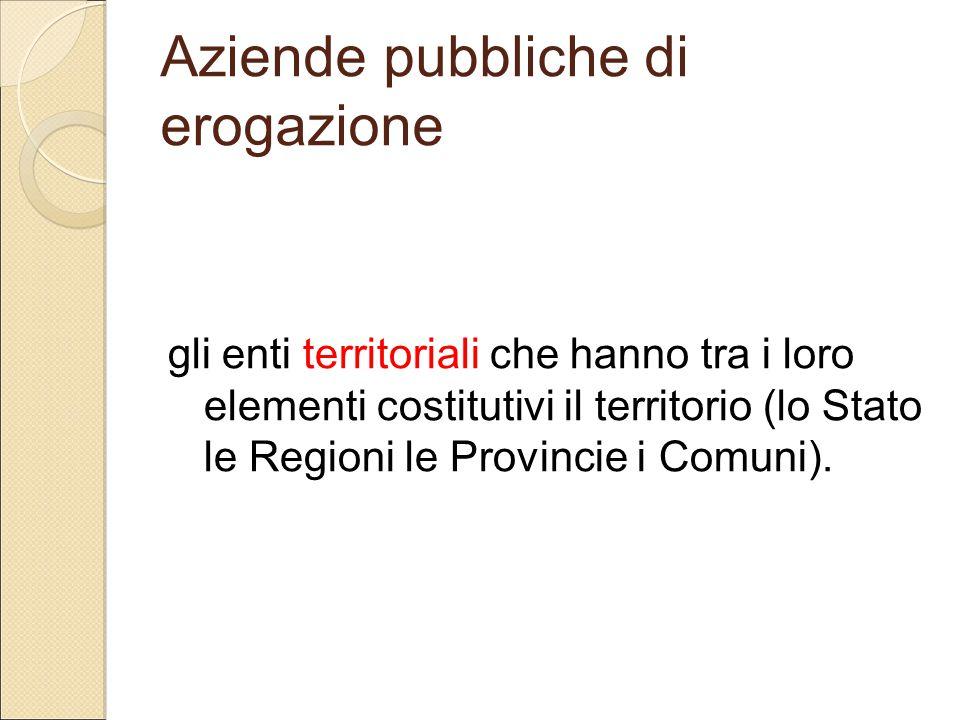 Aziende pubbliche di erogazione gli enti territoriali che hanno tra i loro elementi costitutivi il territorio (lo Stato le Regioni le Provincie i Comu