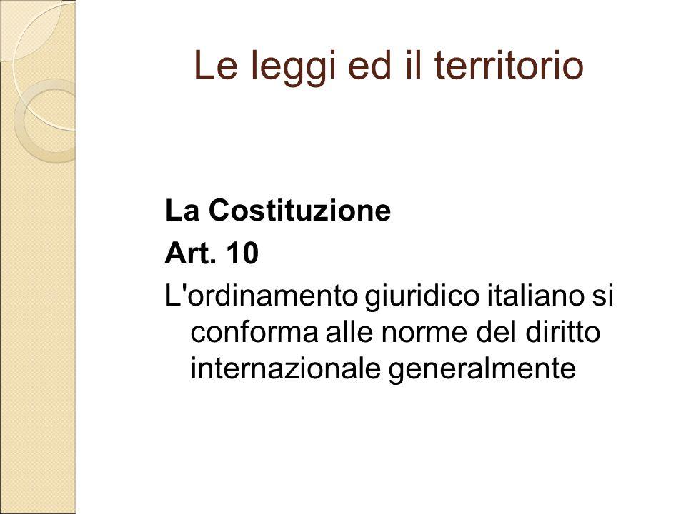 Le leggi ed il territorio La Costituzione Art. 10 L'ordinamento giuridico italiano si conforma alle norme del diritto internazionale generalmente