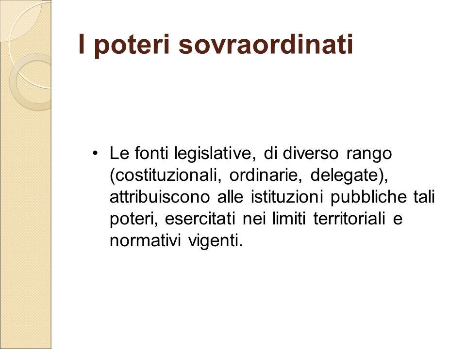 I poteri sovraordinati Le fonti legislative, di diverso rango (costituzionali, ordinarie, delegate), attribuiscono alle istituzioni pubbliche tali pot