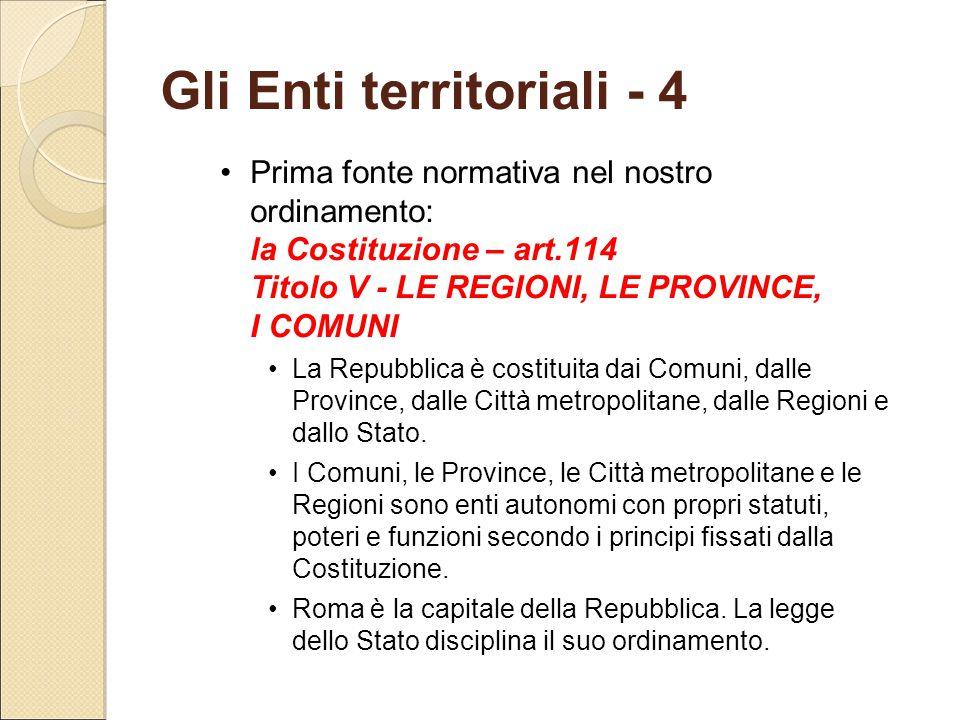 Gli Enti territoriali - 4 Prima fonte normativa nel nostro ordinamento: la Costituzione – art.114 Titolo V - LE REGIONI, LE PROVINCE, I COMUNI La Repu