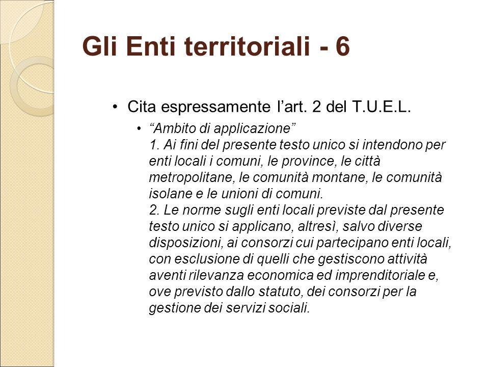 """Gli Enti territoriali - 6 Cita espressamente l'art. 2 del T.U.E.L. """"Ambito di applicazione"""" 1. Ai fini del presente testo unico si intendono per enti"""
