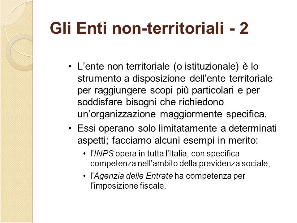 Gli Enti non-territoriali - 2 L'ente non territoriale (o istituzionale) è lo strumento a disposizione dell'ente territoriale per raggiungere scopi più