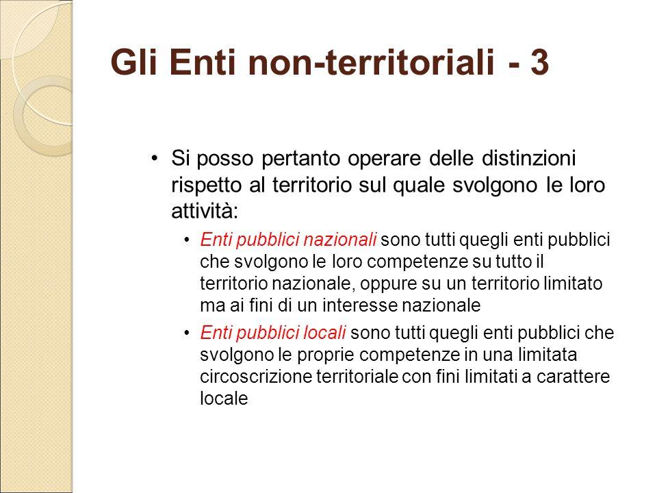 Gli Enti non-territoriali - 3 Si posso pertanto operare delle distinzioni rispetto al territorio sul quale svolgono le loro attività: Enti pubblici na