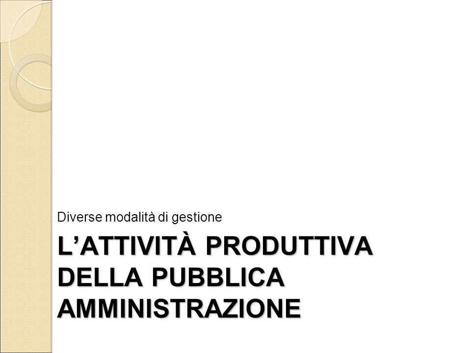 L'ATTIVITÀ PRODUTTIVA DELLA PUBBLICA AMMINISTRAZIONE Diverse modalità di gestione