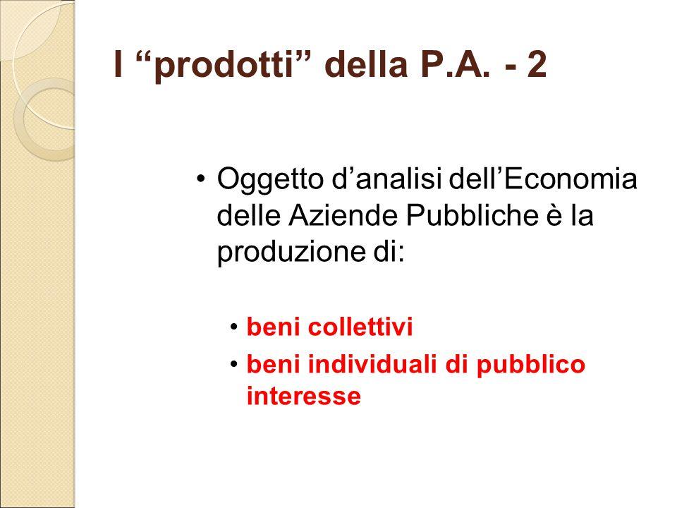 """I """"prodotti"""" della P.A. - 2 Oggetto d'analisi dell'Economia delle Aziende Pubbliche è la produzione di: beni collettivi beni individuali di pubblico i"""
