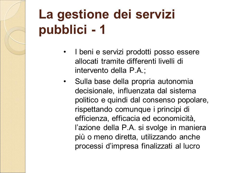 La gestione dei servizi pubblici - 1 I beni e servizi prodotti posso essere allocati tramite differenti livelli di intervento della P.A.; Sulla base d