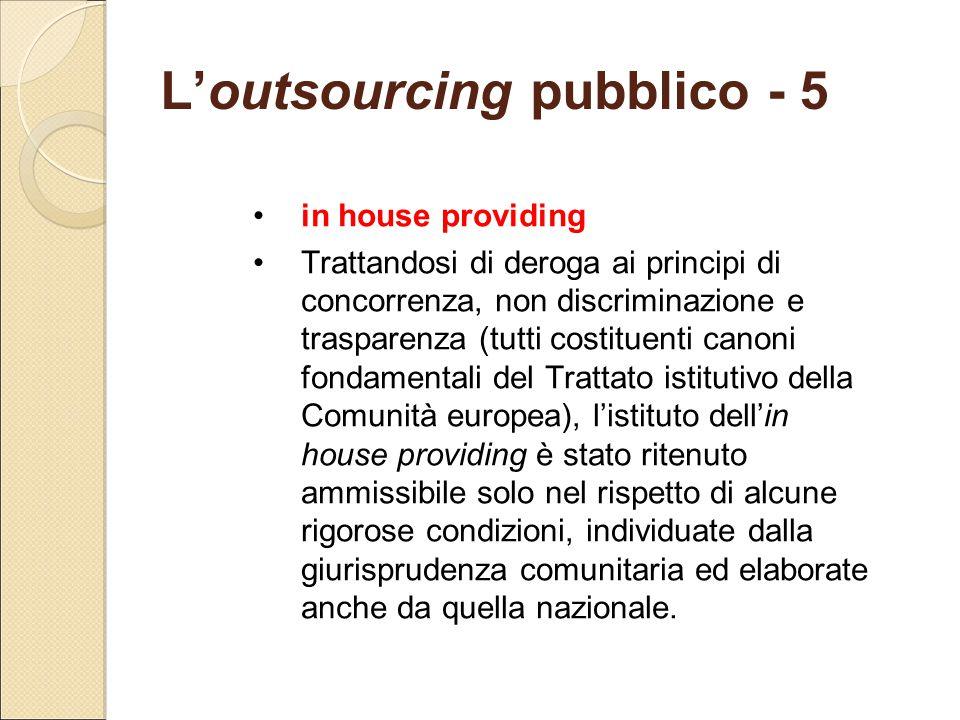 L'outsourcing pubblico - 5 in house providing Trattandosi di deroga ai principi di concorrenza, non discriminazione e trasparenza (tutti costituenti c