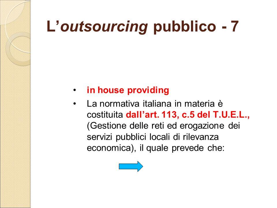 L'outsourcing pubblico - 7 in house providing La normativa italiana in materia è costituita dall'art. 113, c.5 del T.U.E.L., (Gestione delle reti ed e
