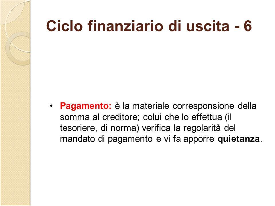 Ciclo finanziario di uscita - 6 Pagamento: è la materiale corresponsione della somma al creditore; colui che lo effettua (il tesoriere, di norma) veri