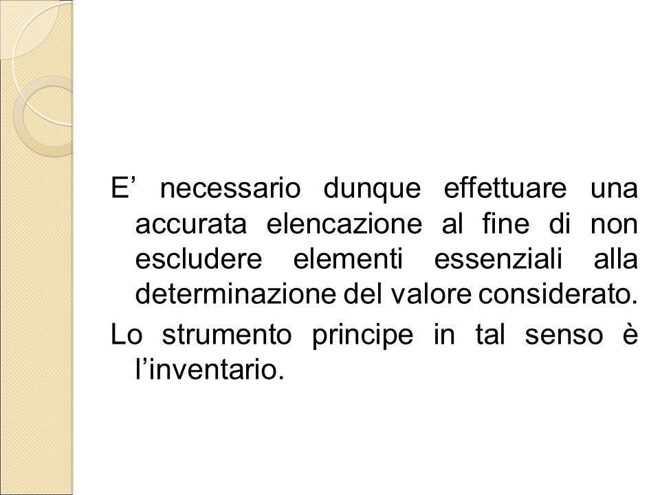 E' necessario dunque effettuare una accurata elencazione al fine di non escludere elementi essenziali alla determinazione del valore considerato. Lo s