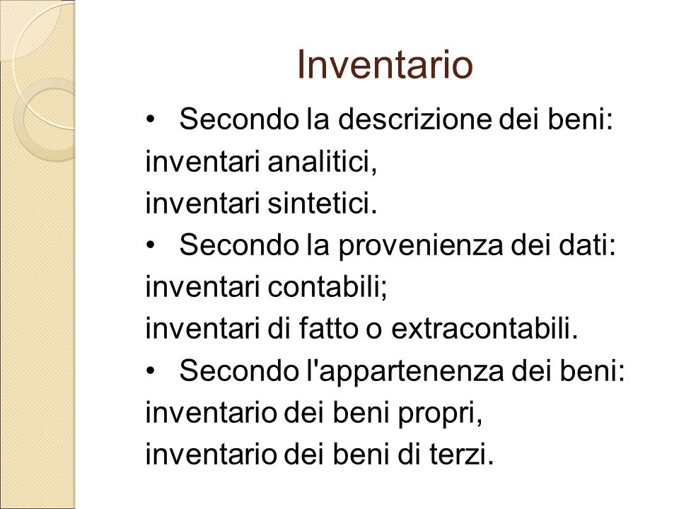 Inventario Secondo la descrizione dei beni: inventari analitici, inventari sintetici. Secondo la provenienza dei dati: inventari contabili; inventari