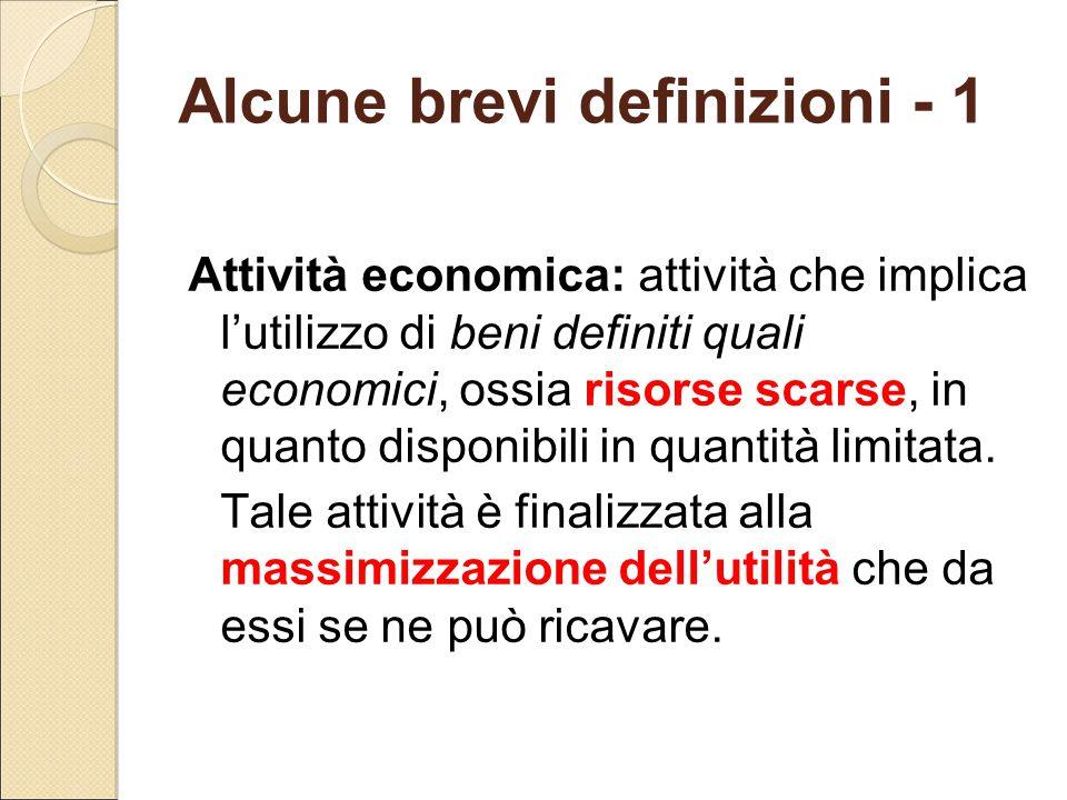 Alcune brevi definizioni - 1 Attività economica: attività che implica l'utilizzo di beni definiti quali economici, ossia risorse scarse, in quanto dis