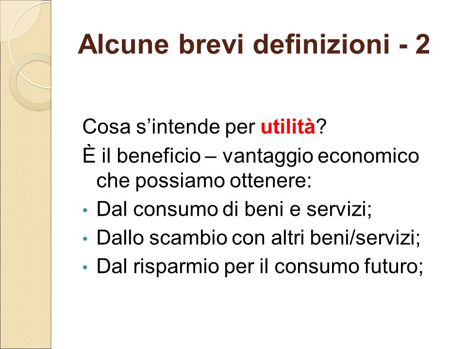 Alcune brevi definizioni - 2 Cosa s'intende per utilità? È il beneficio – vantaggio economico che possiamo ottenere: Dal consumo di beni e servizi; Da