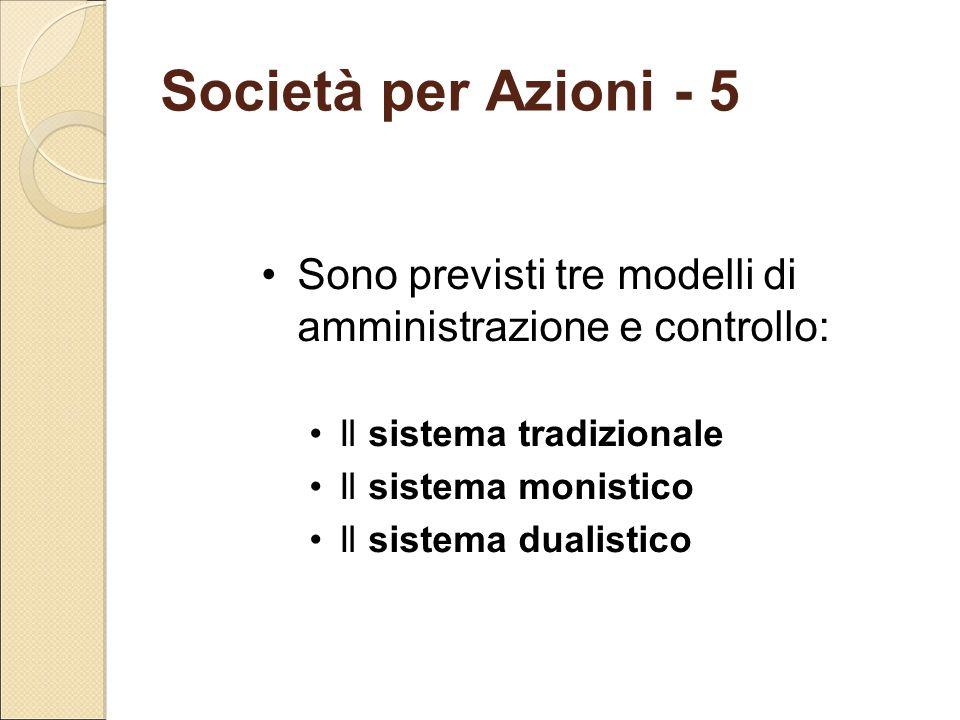 Società per Azioni - 5 Sono previsti tre modelli di amministrazione e controllo: Il sistema tradizionale Il sistema monistico Il sistema dualistico