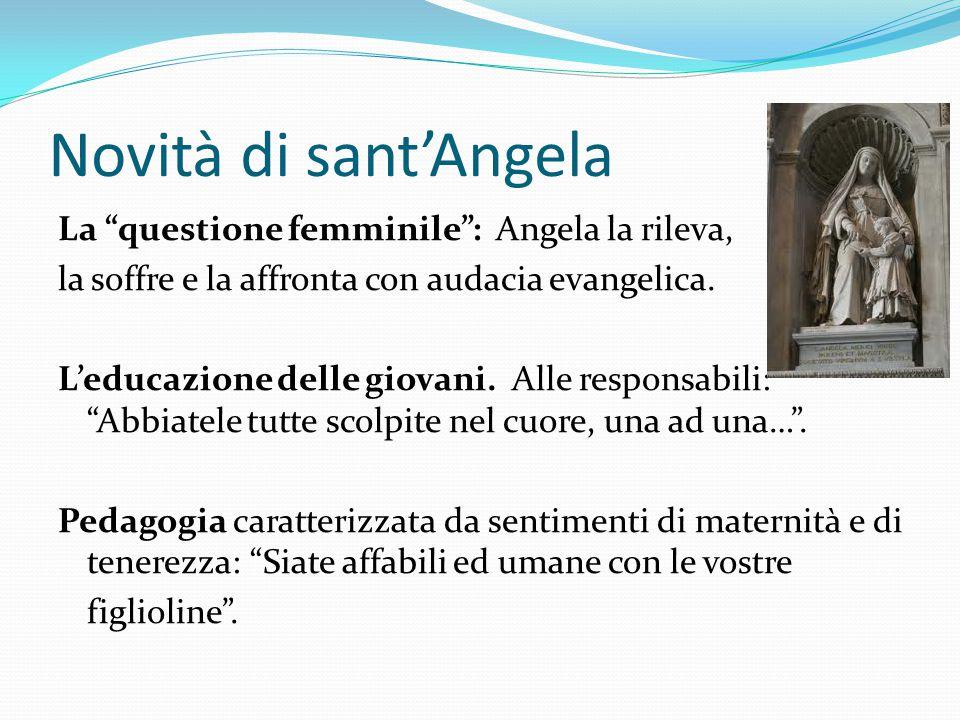 """Novità di sant'Angela La """"questione femminile"""": Angela la rileva, la soffre e la affronta con audacia evangelica. L'educazione delle giovani. Alle res"""