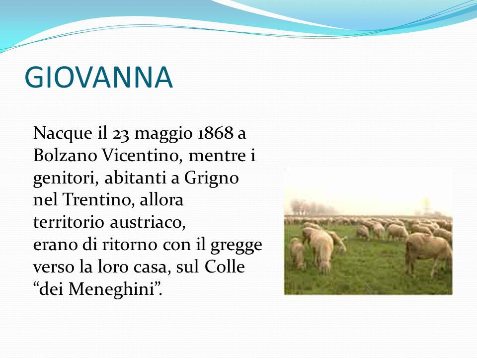 GIOVANNA Nacque il 23 maggio 1868 a Bolzano Vicentino, mentre i genitori, abitanti a Grigno nel Trentino, allora territorio austriaco, erano di ritorn