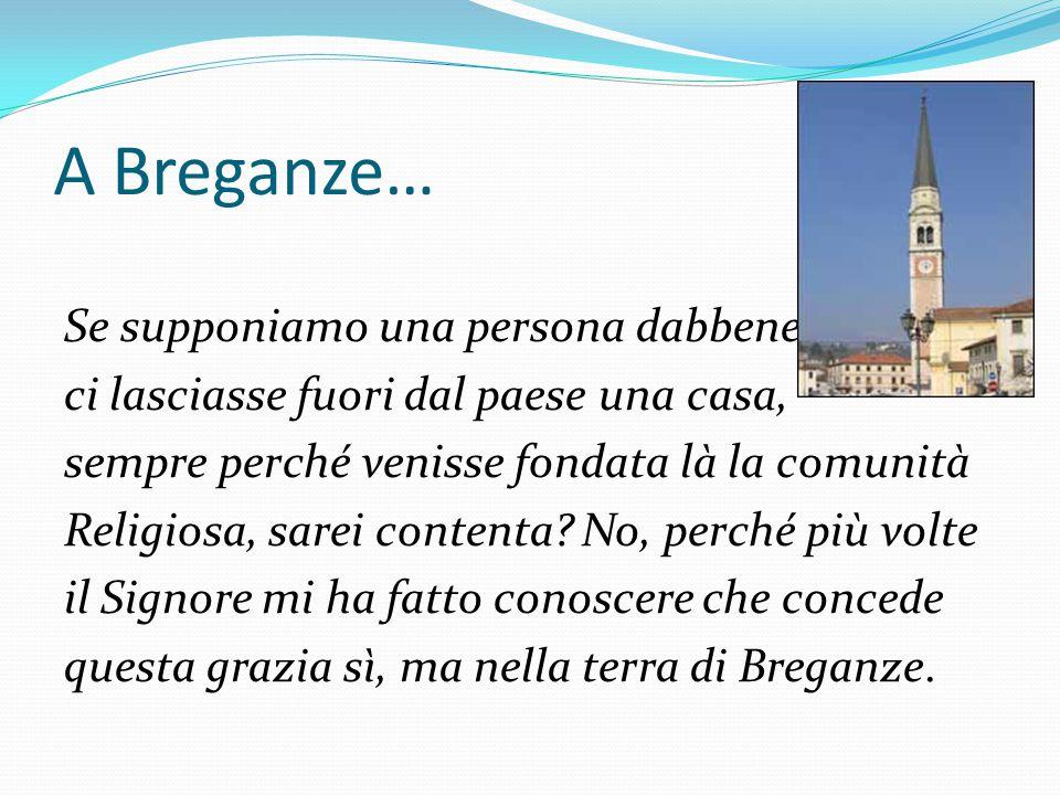A Breganze… Se supponiamo una persona dabbene ci lasciasse fuori dal paese una casa, sempre perché venisse fondata là la comunità Religiosa, sarei con