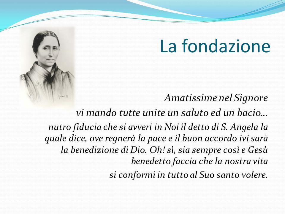 La fondazione Amatissime nel Signore vi mando tutte unite un saluto ed un bacio… nutro fiducia che si avveri in Noi il detto di S. Angela la quale dic