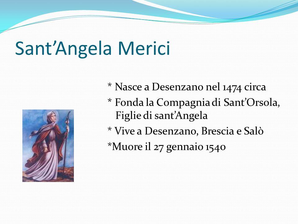 Sant'Angela Merici * Nasce a Desenzano nel 1474 circa * Fonda la Compagnia di Sant'Orsola, Figlie di sant'Angela * Vive a Desenzano, Brescia e Salò *M