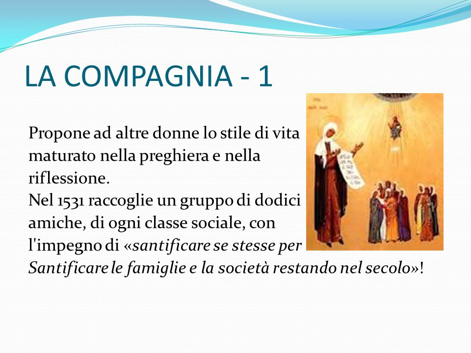 LA COMPAGNIA - 1 Propone ad altre donne lo stile di vita maturato nella preghiera e nella riflessione. Nel 1531 raccoglie un gruppo di dodici amiche,