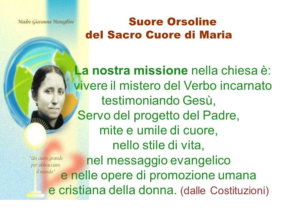 Suore Orsoline del Sacro Cuore di Maria La nostra missione nella chiesa è: vivere il mistero del Verbo incarnato testimoniando Gesù, Servo del progett
