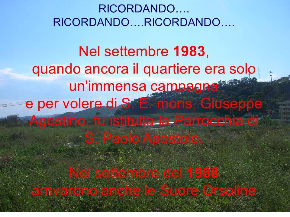 RICORDANDO…. RICORDANDO….RICORDANDO…. Nel settembre 1983, quando ancora il quartiere era solo un'immensa campagna e per volere di S. E. mons. Giuseppe
